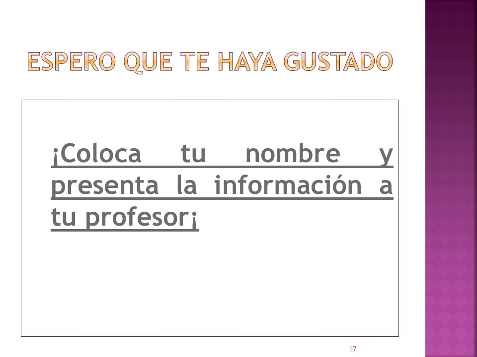 ¡Coloca tu nombre y presenta la información a tu profesor¡ 17