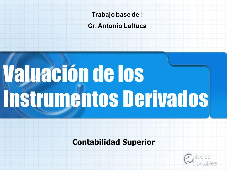 Valuación de los Instrumentos Derivados Contabilidad Superior Trabajo base de : Cr. Antonio Lattuca