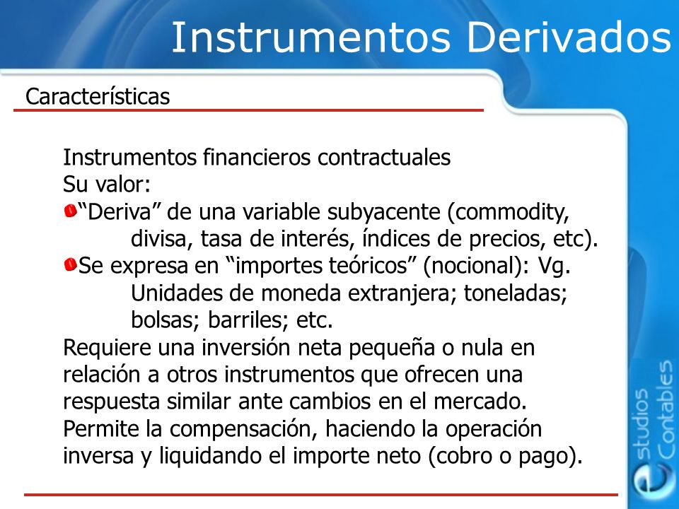 Instrumentos Derivados Instrumentos financieros contractuales Su valor: Deriva de una variable subyacente (commodity, divisa, tasa de interés, índices
