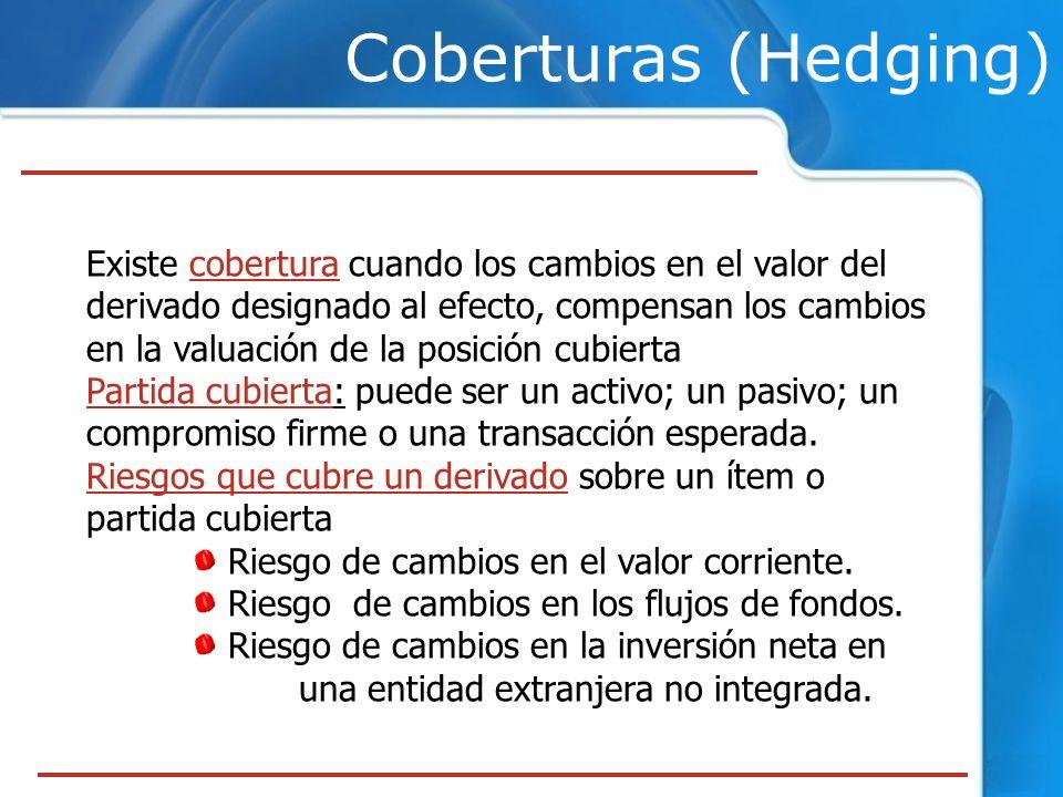 Coberturas (Hedging) Existe cobertura cuando los cambios en el valor del derivado designado al efecto, compensan los cambios en la valuación de la pos