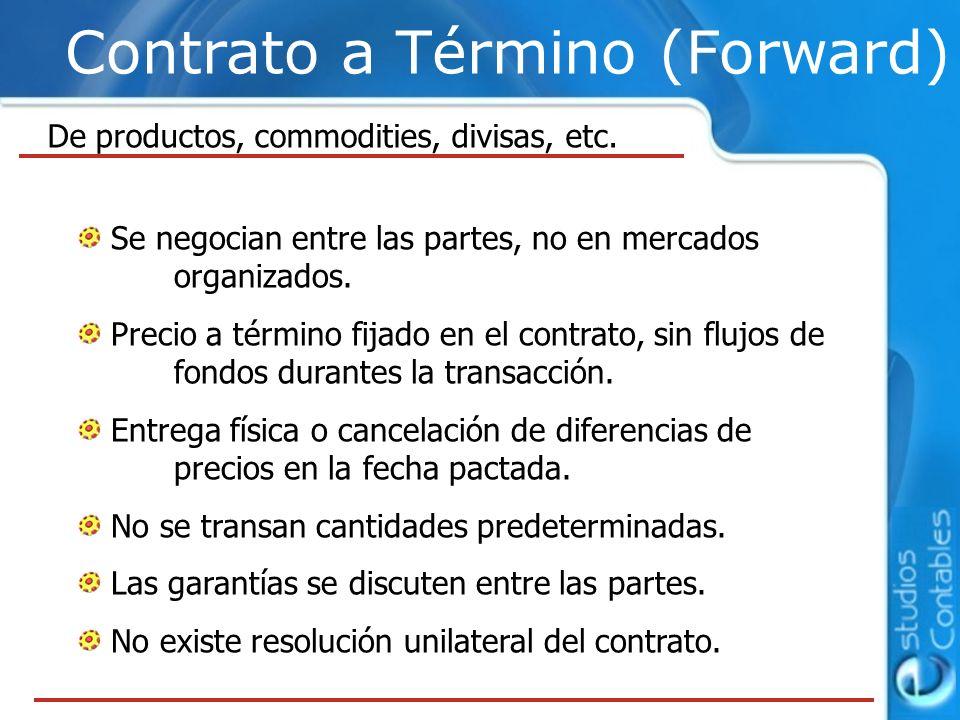 Contrato a Término (Forward) Se negocian entre las partes, no en mercados organizados. Precio a término fijado en el contrato, sin flujos de fondos du