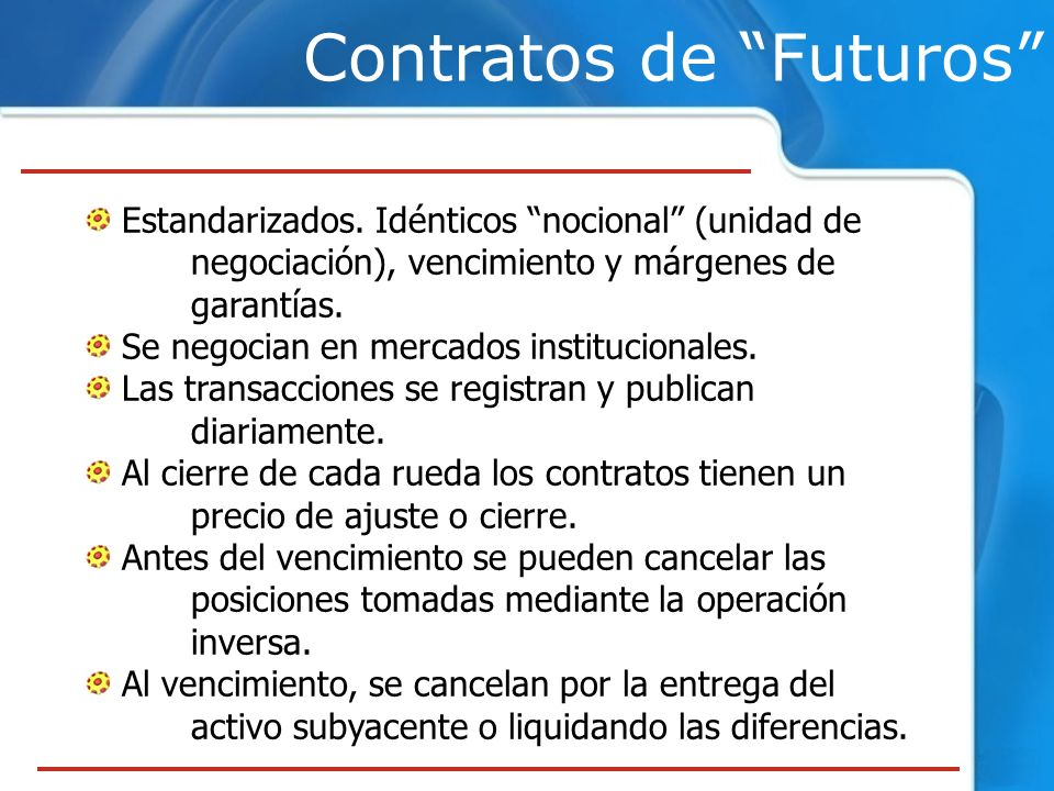 Contratos de Futuros Estandarizados. Idénticos nocional (unidad de negociación), vencimiento y márgenes de garantías. Se negocian en mercados instituc