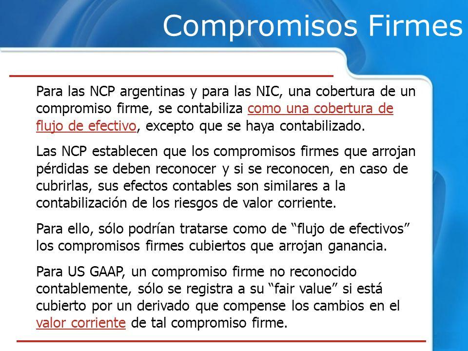 Compromisos Firmes Para las NCP argentinas y para las NIC, una cobertura de un compromiso firme, se contabiliza como una cobertura de flujo de efectiv
