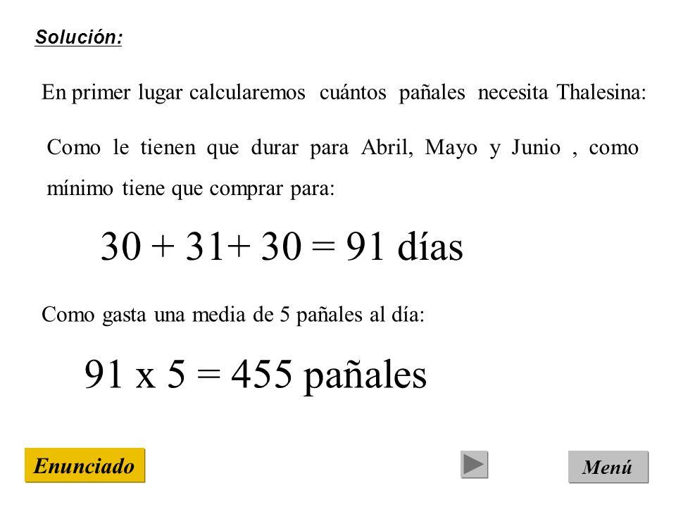 Solución: En primer lugar calcularemos cuántos pañales necesita Thalesina: Menú Enunciado Como le tienen que durar para Abril, Mayo y Junio, como mínimo tiene que comprar para: 30 + 31+ 30 = 91 días 91 x 5 = 455 pañales Como gasta una media de 5 pañales al día: