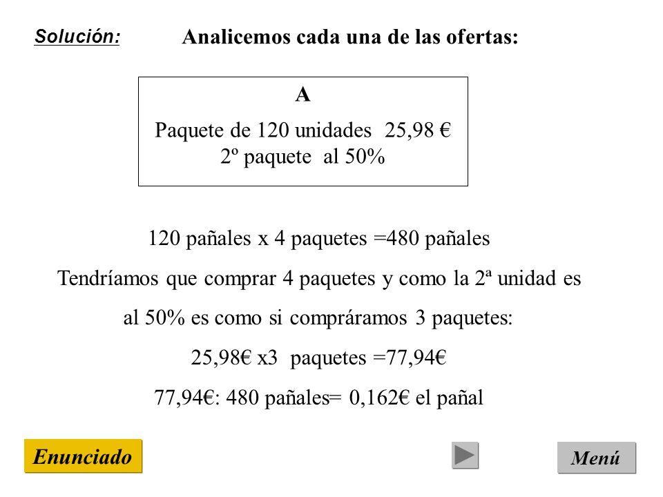 Solución: Menú Enunciado Analicemos cada una de las ofertas: A Paquete de 120 unidades 25,98 2º paquete al 50% 120 pañales x 4 paquetes =480 pañales Tendríamos que comprar 4 paquetes y como la 2ª unidad es al 50% es como si compráramos 3 paquetes: 25,98 x3 paquetes =77,94 77,94: 480 pañales= 0,162 el pañal
