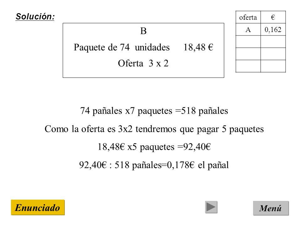 Solución: Menú Enunciado B Paquete de 74 unidades 18,48 Oferta 3 x 2 74 pañales x7 paquetes =518 pañales Como la oferta es 3x2 tendremos que pagar 5 paquetes 18,48 x5 paquetes =92,40 92,40 : 518 pañales=0,178 el pañal oferta A0,162