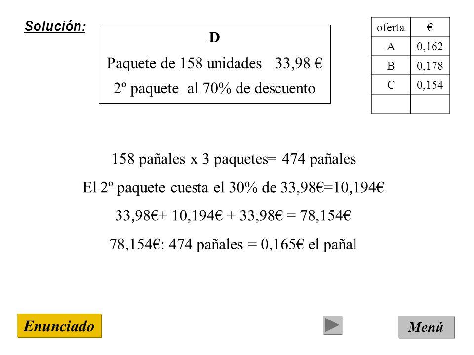 Solución: Menú Enunciado D Paquete de 158 unidades 33,98 2º paquete al 70% de descuento 158 pañales x 3 paquetes= 474 pañales El 2º paquete cuesta el 30% de 33,98=10,194 33,98+ 10,194 + 33,98 = 78,154 78,154: 474 pañales = 0,165 el pañal oferta A0,162 B0,178 C0,154