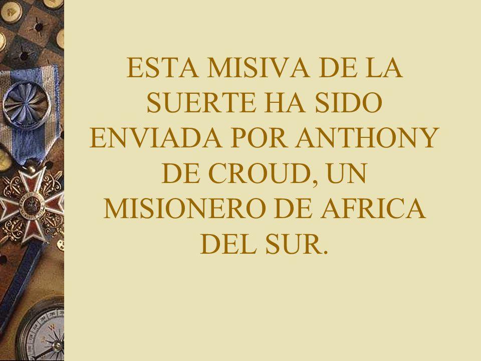 ESTA MISIVA DE LA SUERTE HA SIDO ENVIADA POR ANTHONY DE CROUD, UN MISIONERO DE AFRICA DEL SUR.