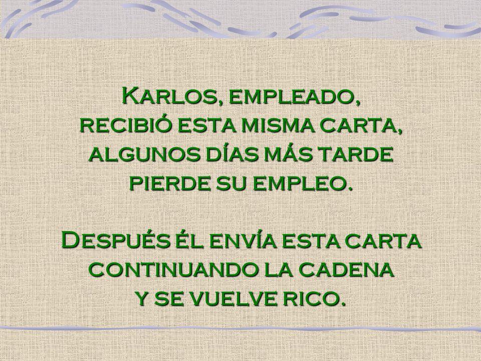 Karlos, empleado, recibió esta misma carta, algunos días más tarde pierde su empleo. Después él envía esta carta continuando la cadena y se vuelve ric