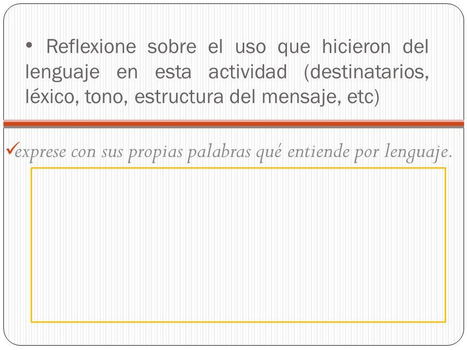 Reflexione sobre el uso que hicieron del lenguaje en esta actividad (destinatarios, léxico, tono, estructura del mensaje, etc) exprese con sus propias