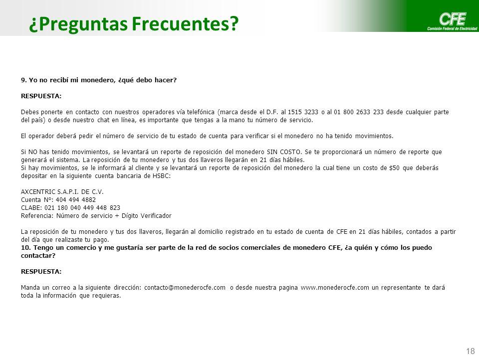 Confidencial CFE / CFE Telecom 18 ¿Preguntas Frecuentes? 9. Yo no recibí mi monedero, ¿qué debo hacer? RESPUESTA: Debes ponerte en contacto con nuestr