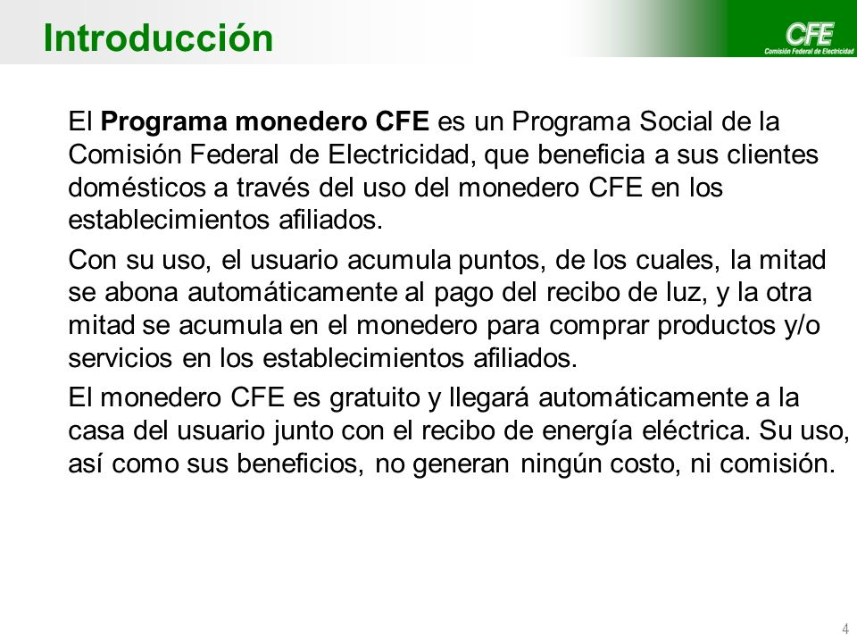 4 Introducción El Programa monedero CFE es un Programa Social de la Comisión Federal de Electricidad, que beneficia a sus clientes domésticos a través