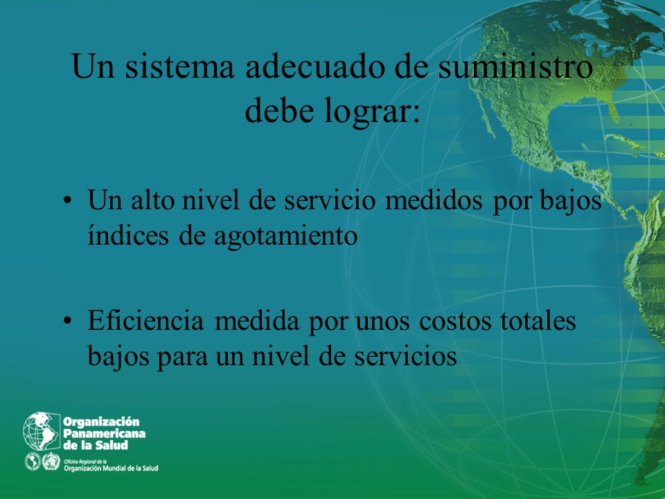 Un sistema adecuado de suministro debe lograr: Un alto nivel de servicio medidos por bajos índices de agotamiento Eficiencia medida por unos costos to