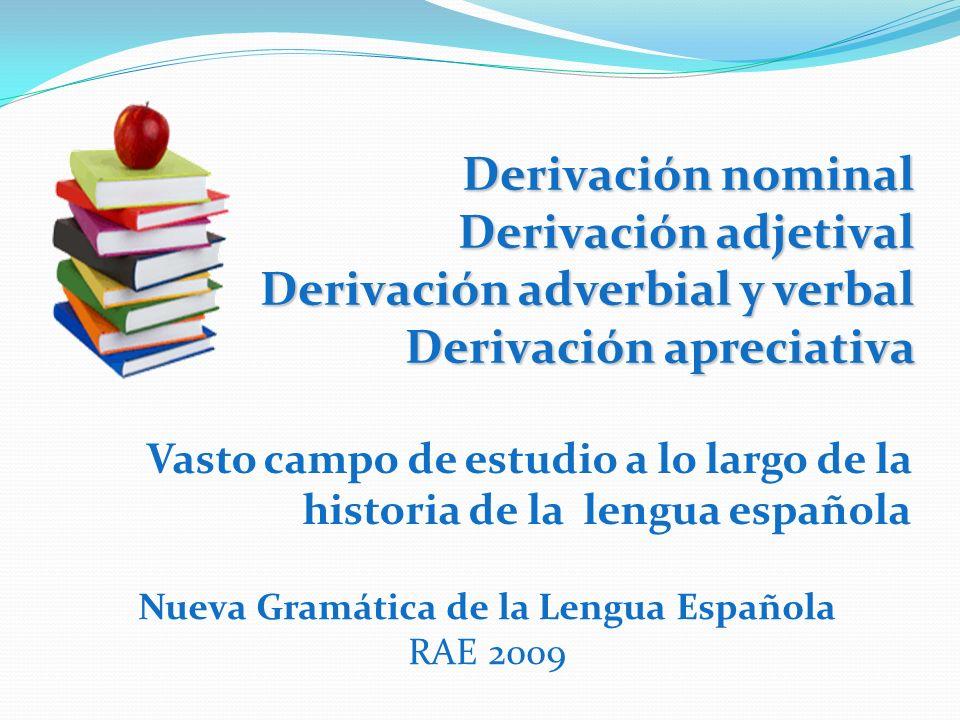 Derivación nominal Derivación adjetival Derivación adverbial y verbal Derivación apreciativa Vasto campo de estudio a lo largo de la historia de la le