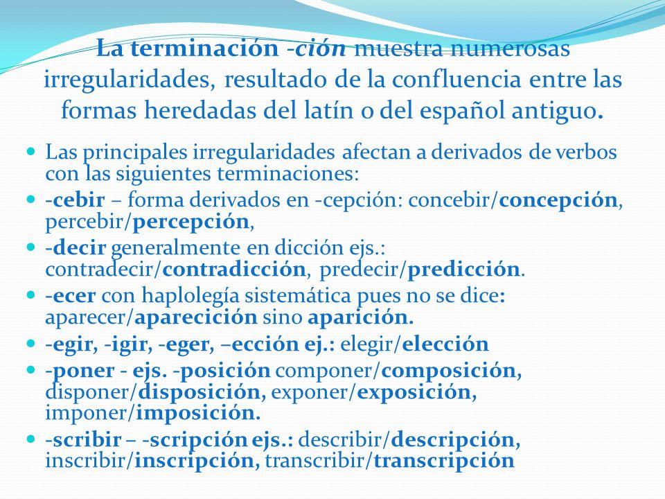 La terminación -ción muestra numerosas irregularidades, resultado de la confluencia entre las formas heredadas del latín o del español antiguo. Las pr