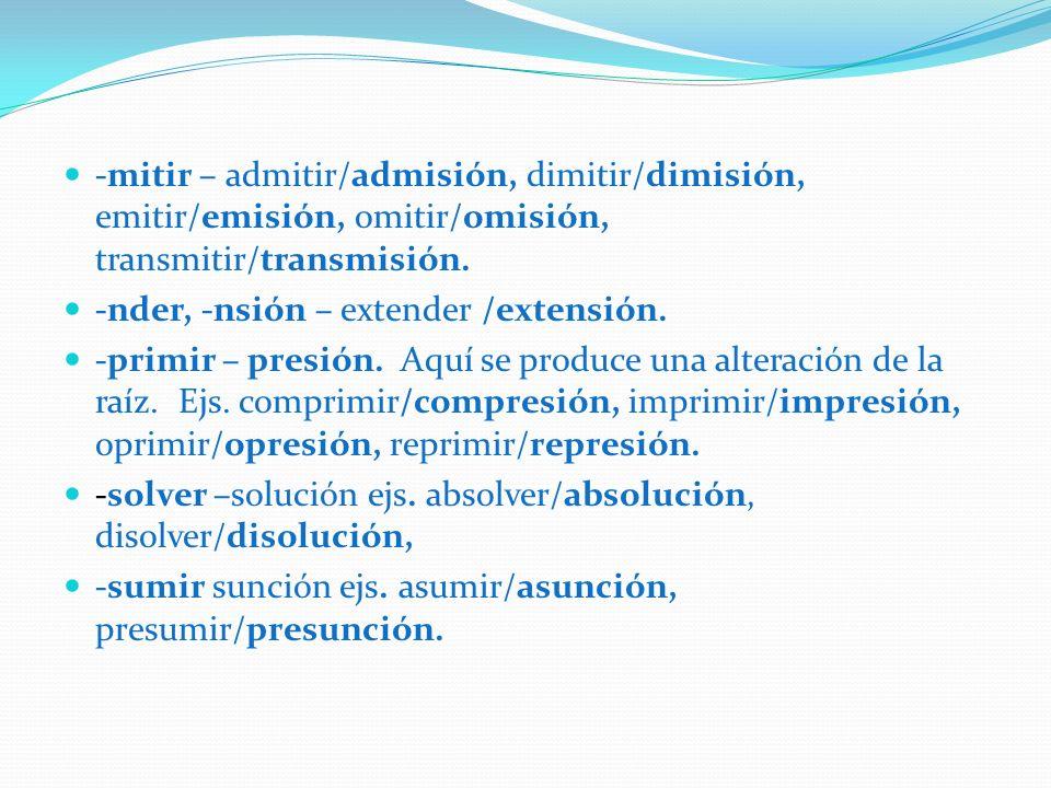 -mitir – admitir/admisión, dimitir/dimisión, emitir/emisión, omitir/omisión, transmitir/transmisión. -nder, -nsión – extender /extensión. -primir – pr