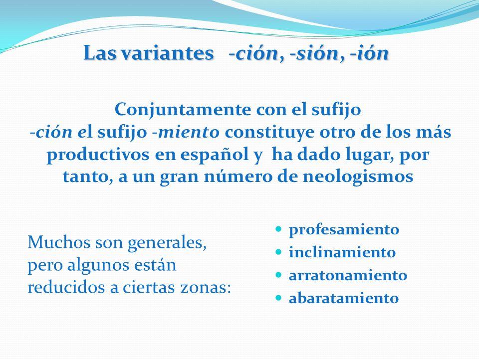 Las variantes -ción, -sión, -ión Conjuntamente con el sufijo -ción el sufijo -miento constituye otro de los más productivos en español y ha dado lugar