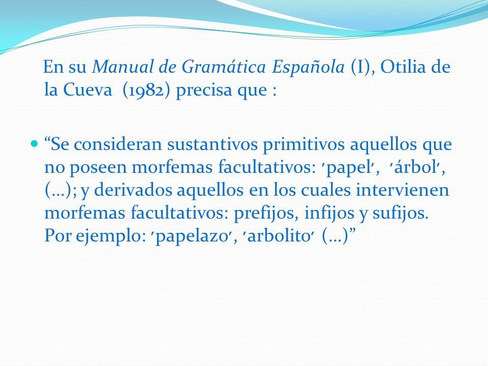 En su Manual de Gramática Española (I), Otilia de la Cueva (1982) precisa que : Se consideran sustantivos primitivos aquellos que no poseen morfemas f