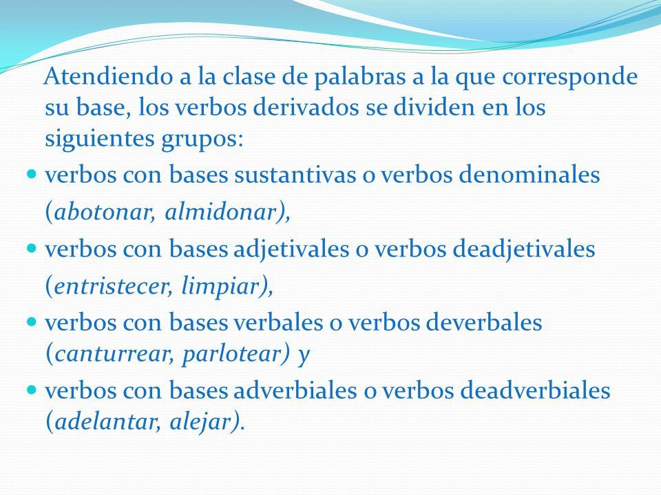 Atendiendo a la clase de palabras a la que corresponde su base, los verbos derivados se dividen en los siguientes grupos: verbos con bases sustantivas