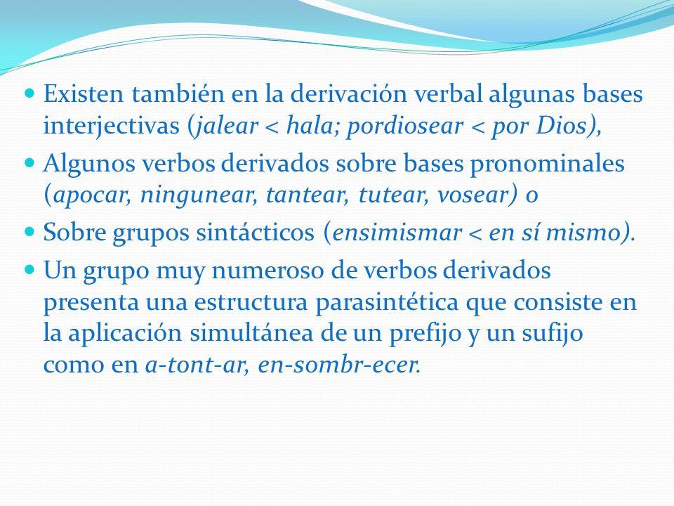 Existen también en la derivación verbal algunas bases interjectivas (jalear < hala; pordiosear < por Dios), Algunos verbos derivados sobre bases prono