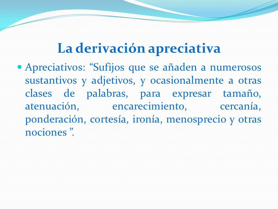 La derivación apreciativa Apreciativos: Sufijos que se añaden a numerosos sustantivos y adjetivos, y ocasionalmente a otras clases de palabras, para e