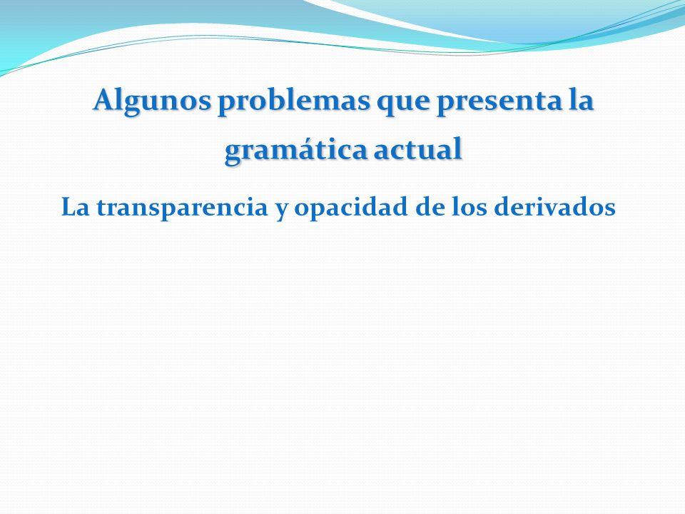 Algunos problemas que presenta la gramática actual La transparencia y opacidad de los derivados
