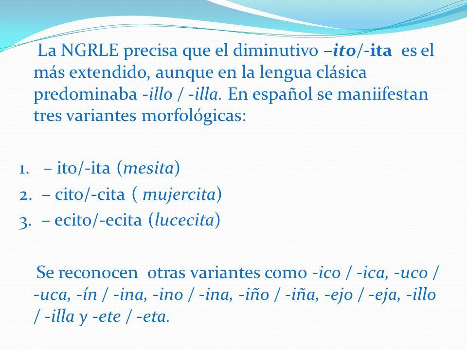 La NGRLE precisa que el diminutivo –ito/-ita es el más extendido, aunque en la lengua clásica predominaba -illo / -illa. En español se maniifestan tre