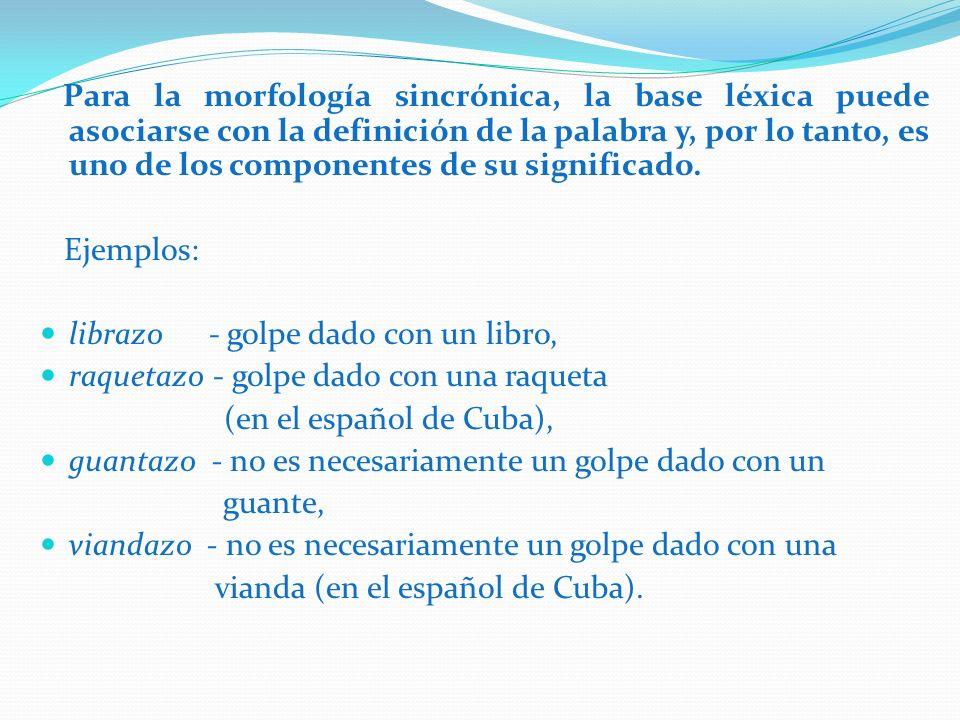 Para la morfología sincrónica, la base léxica puede asociarse con la definición de la palabra y, por lo tanto, es uno de los componentes de su signifi