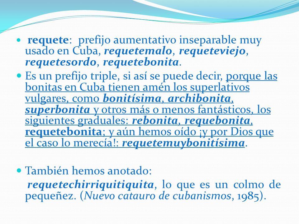 requete: prefijo aumentativo inseparable muy usado en Cuba, requetemalo, requeteviejo, requetesordo, requetebonita. Es un prefijo triple, si así se pu