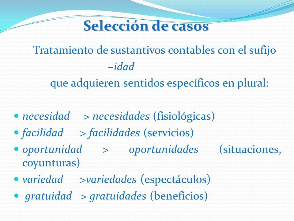 Selección de casos Tratamiento de sustantivos contables con el sufijo –idad que adquieren sentidos específicos en plural: necesidad > necesidades (fis