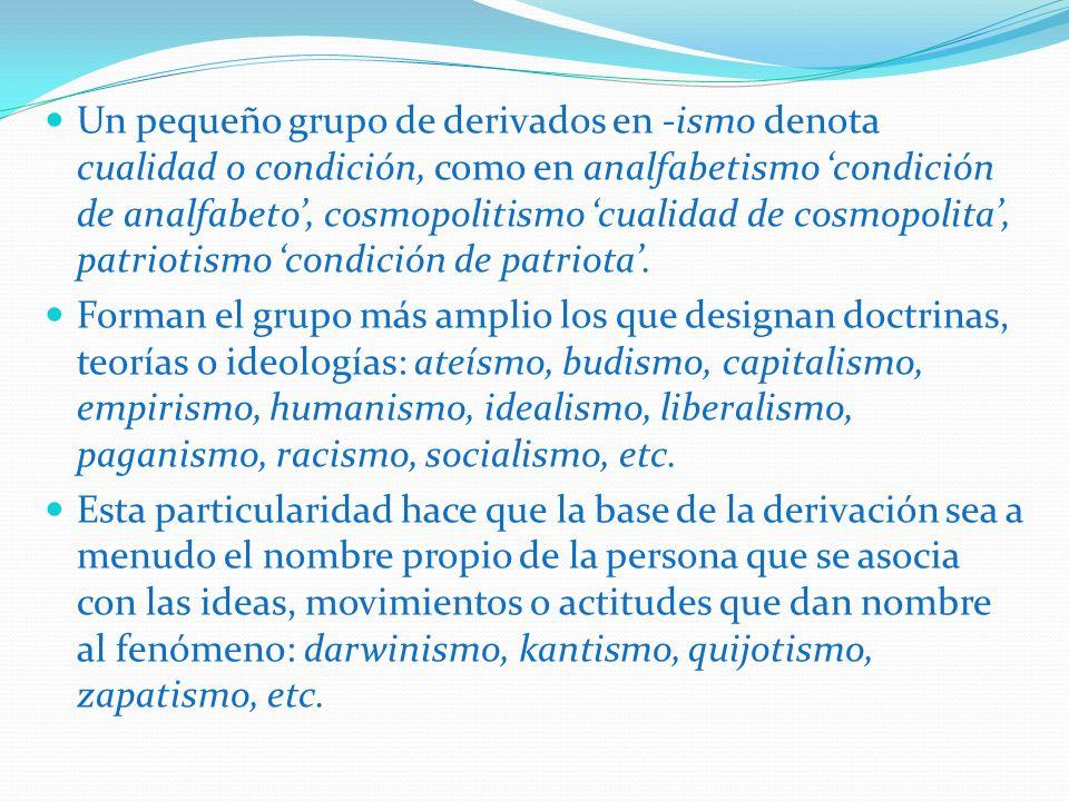 Un pequeño grupo de derivados en -ismo denota cualidad o condición, como en analfabetismo condición de analfabeto, cosmopolitismo cualidad de cosmopol