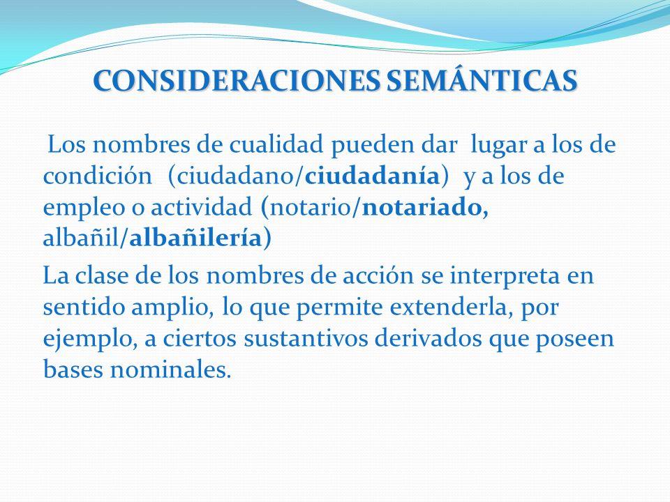 CONSIDERACIONES SEMÁNTICAS Los nombres de cualidad pueden dar lugar a los de condición (ciudadano/ciudadanía) y a los de empleo o actividad (notario/n