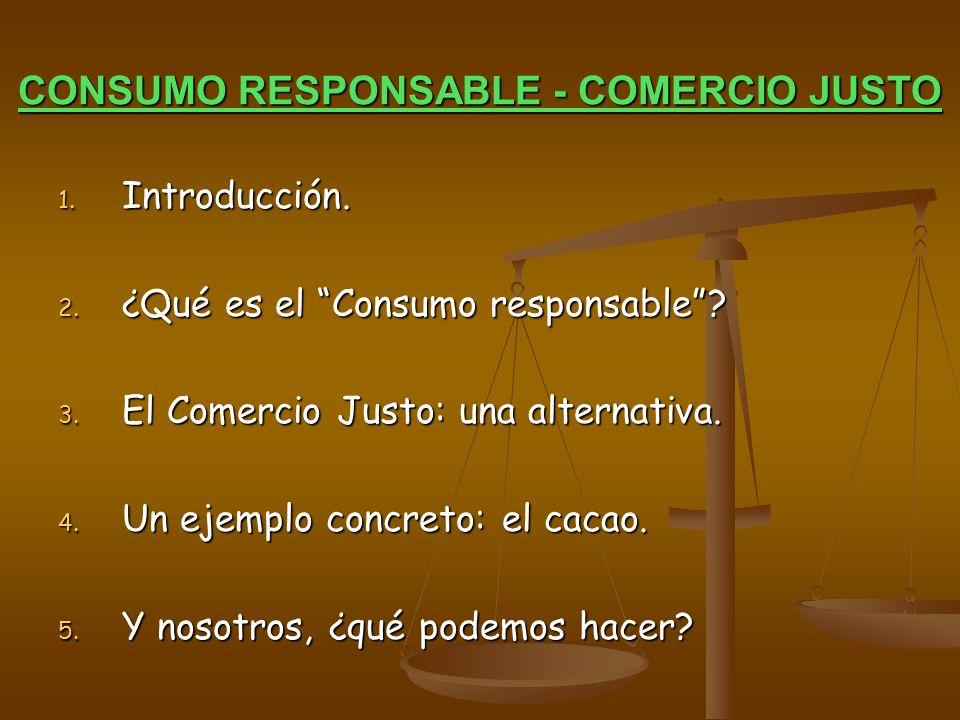 CONSUMO RESPONSABLE - COMERCIO JUSTO 1. Introducción. 2. ¿Qué es el Consumo responsable? 3. El Comercio Justo: una alternativa. 4. Un ejemplo concreto