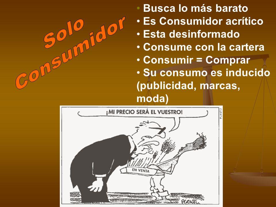 Busca lo más barato Es Consumidor acrítico Esta desinformado Consume con la cartera Consumir = Comprar Su consumo es inducido (publicidad, marcas, mod