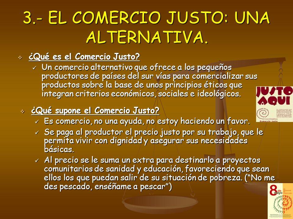 3.- EL COMERCIO JUSTO: UNA ALTERNATIVA. ¿Qué es el Comercio Justo? ¿Qué es el Comercio Justo? Un comercio alternativo que ofrece a los pequeños produc
