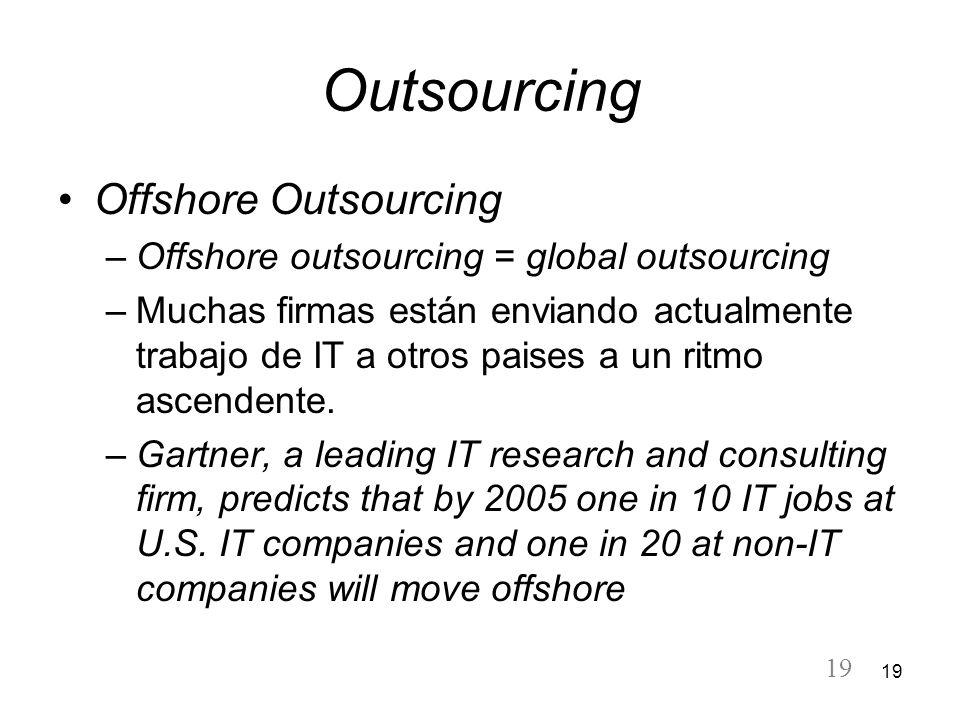 19 Outsourcing Offshore Outsourcing –Offshore outsourcing = global outsourcing –Muchas firmas están enviando actualmente trabajo de IT a otros paises
