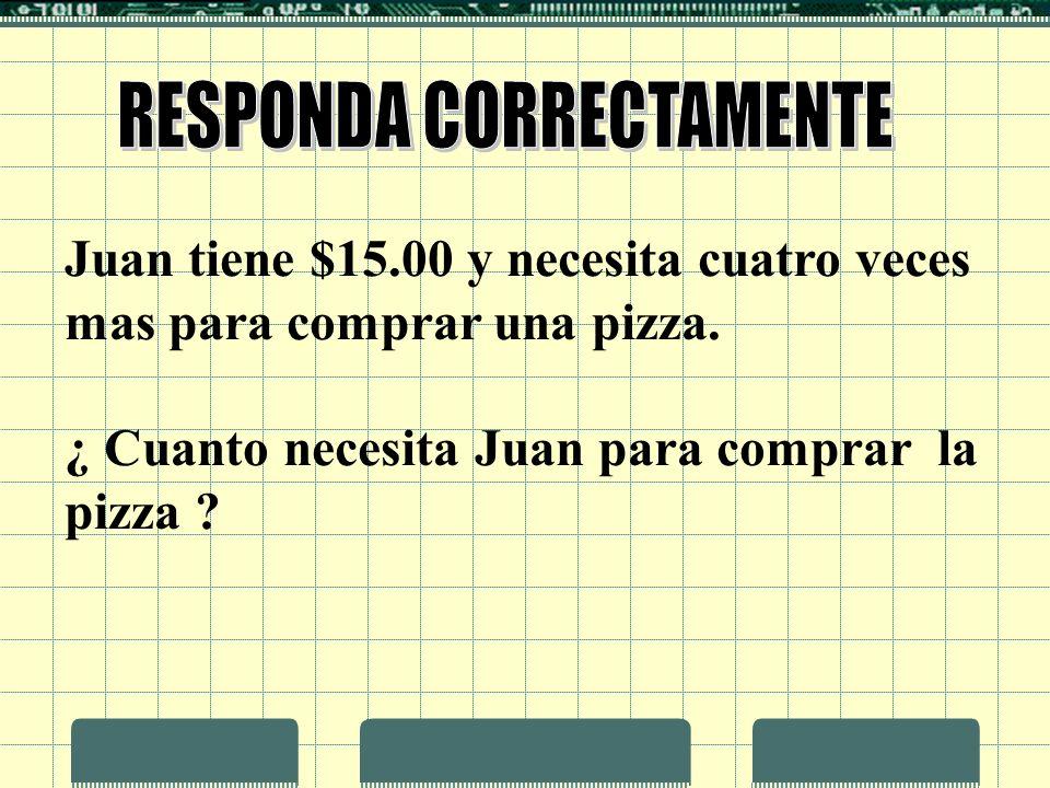 Juan tiene $15.00 y necesita cuatro veces mas para comprar una pizza. ¿ Cuanto necesita Juan para comprar la pizza ?