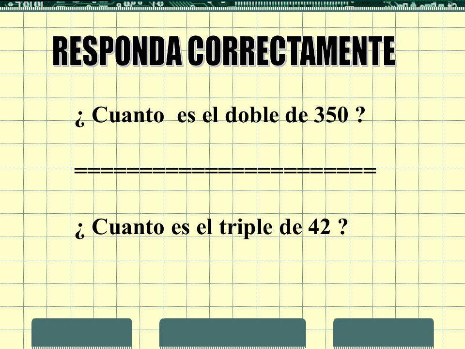 ¿ Cuanto es el doble de 350 ? ======================= ¿ Cuanto es el triple de 42 ?
