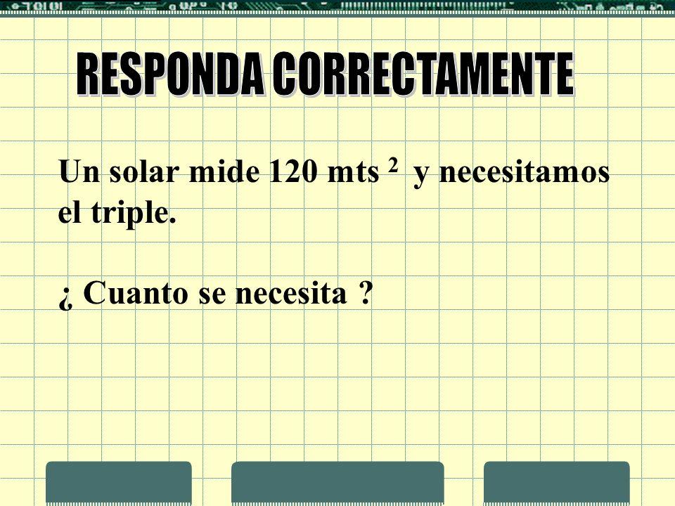 Un solar mide 120 mts 2 y necesitamos el triple. ¿ Cuanto se necesita ?