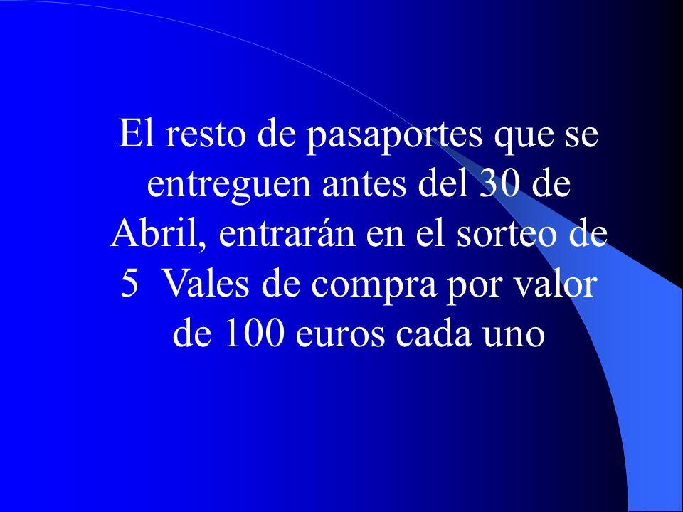 El resto de pasaportes que se entreguen antes del 30 de Abril, entrarán en el sorteo de 5 Vales de compra por valor de 100 euros cada uno