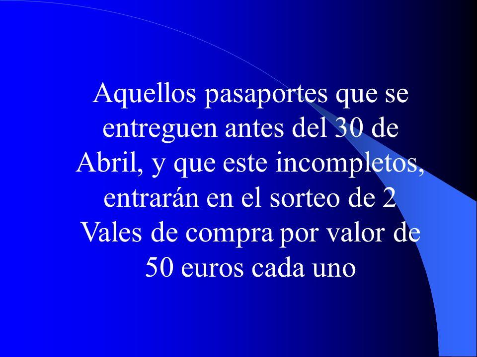 Aquellos pasaportes que se entreguen antes del 30 de Abril, y que este incompletos, entrarán en el sorteo de 2 Vales de compra por valor de 50 euros cada uno