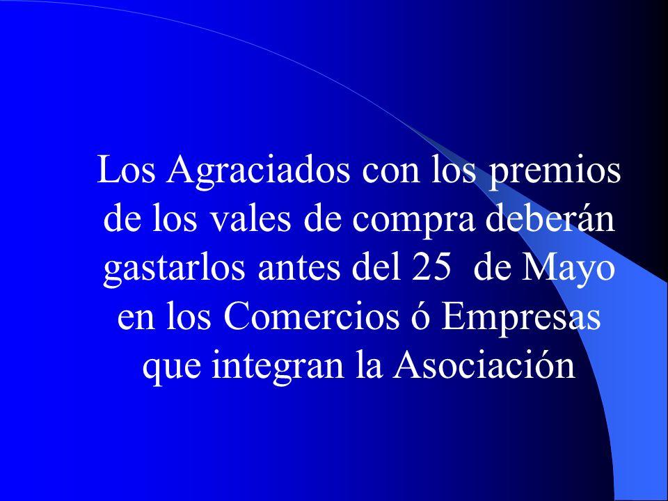 Los Agraciados con los premios de los vales de compra deberán gastarlos antes del 25 de Mayo en los Comercios ó Empresas que integran la Asociación