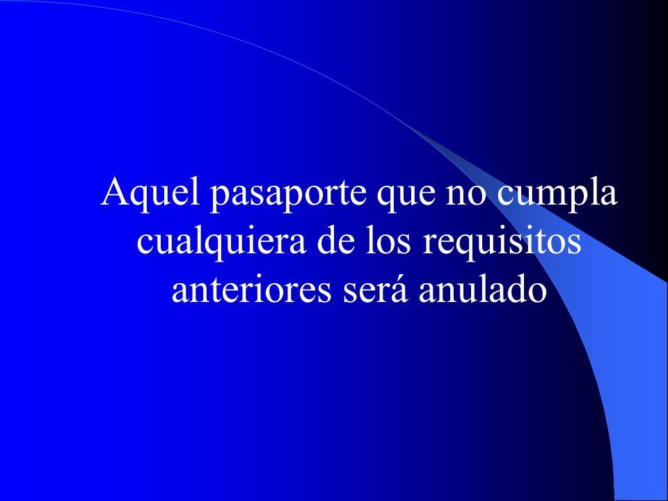 Aquel pasaporte que no cumpla cualquiera de los requisitos anteriores será anulado
