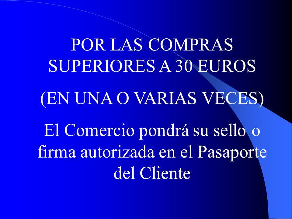 POR LAS COMPRAS SUPERIORES A 30 EUROS (EN UNA O VARIAS VECES) El Comercio pondrá su sello o firma autorizada en el Pasaporte del Cliente