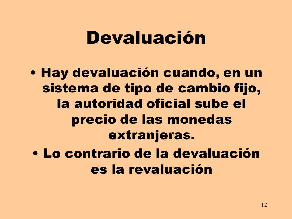 12 Devaluación Hay devaluación cuando, en un sistema de tipo de cambio fijo, la autoridad oficial sube el precio de las monedas extranjeras. Lo contra