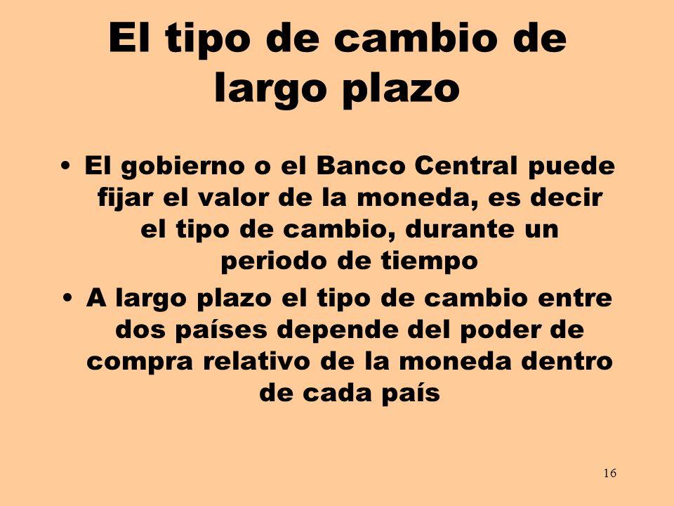 16 El tipo de cambio de largo plazo El gobierno o el Banco Central puede fijar el valor de la moneda, es decir el tipo de cambio, durante un periodo d