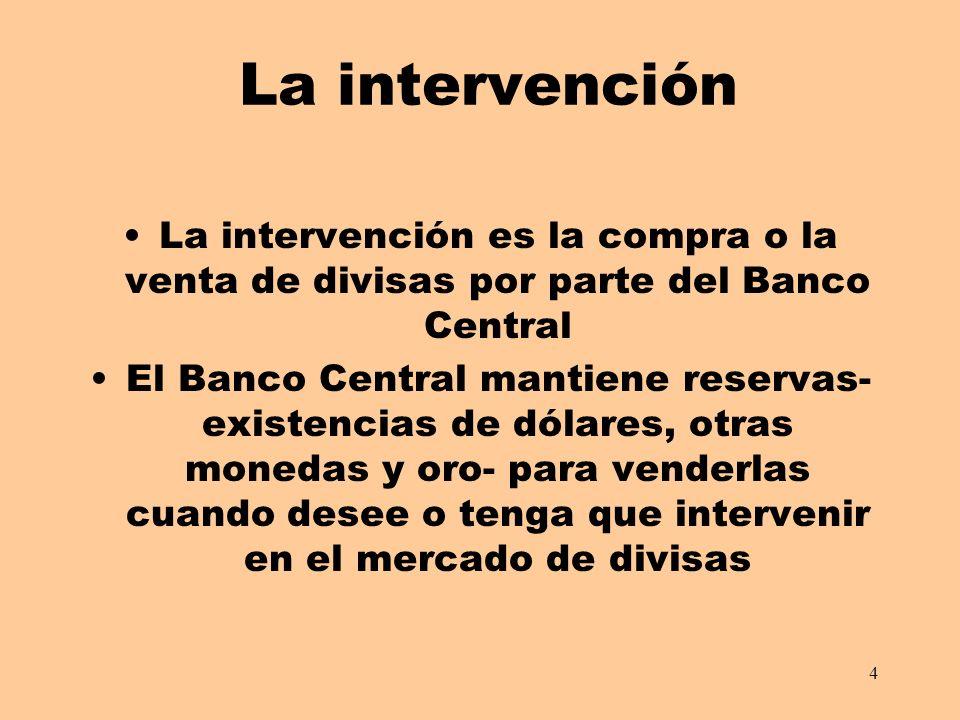 4 La intervención La intervención es la compra o la venta de divisas por parte del Banco Central El Banco Central mantiene reservas- existencias de dólares, otras monedas y oro- para venderlas cuando desee o tenga que intervenir en el mercado de divisas