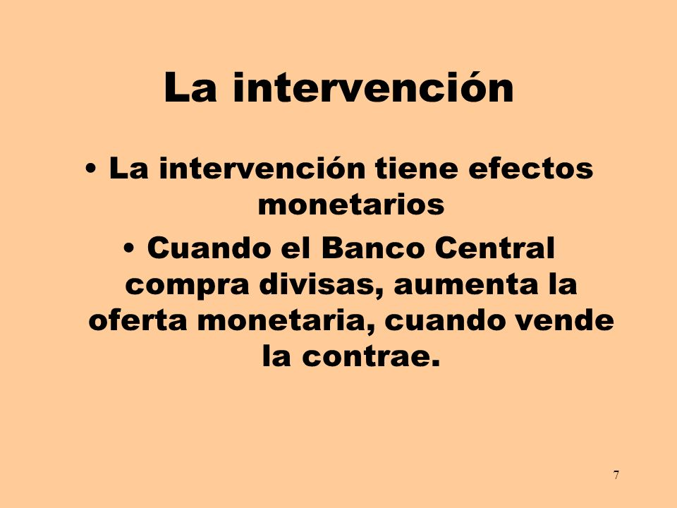 7 La intervención La intervención tiene efectos monetarios Cuando el Banco Central compra divisas, aumenta la oferta monetaria, cuando vende la contrae.