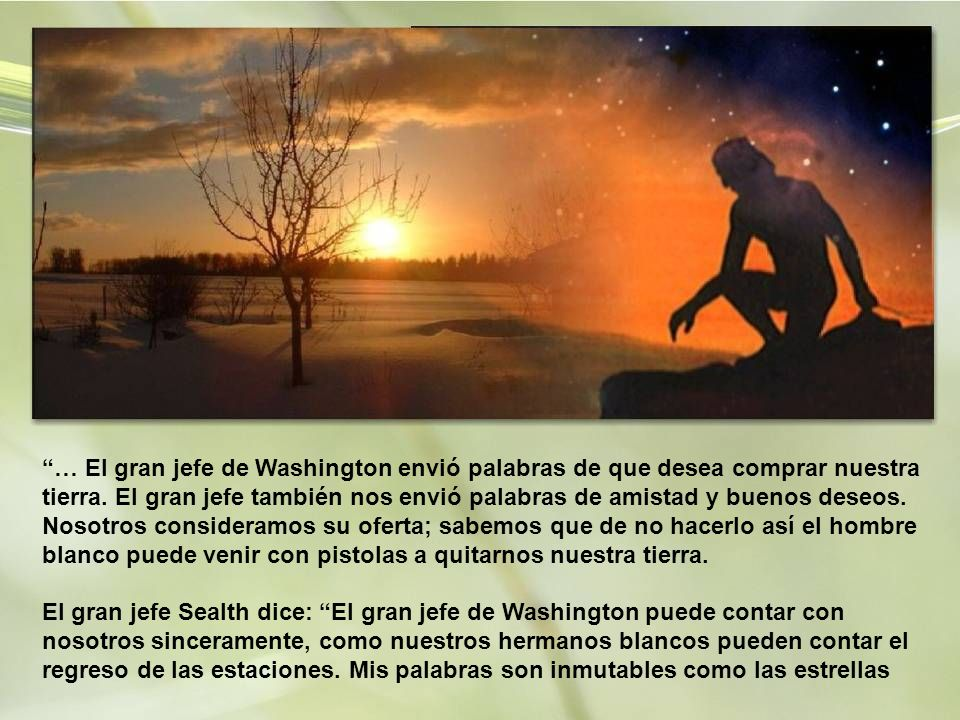 … El gran jefe de Washington envió palabras de que desea comprar nuestra tierra.