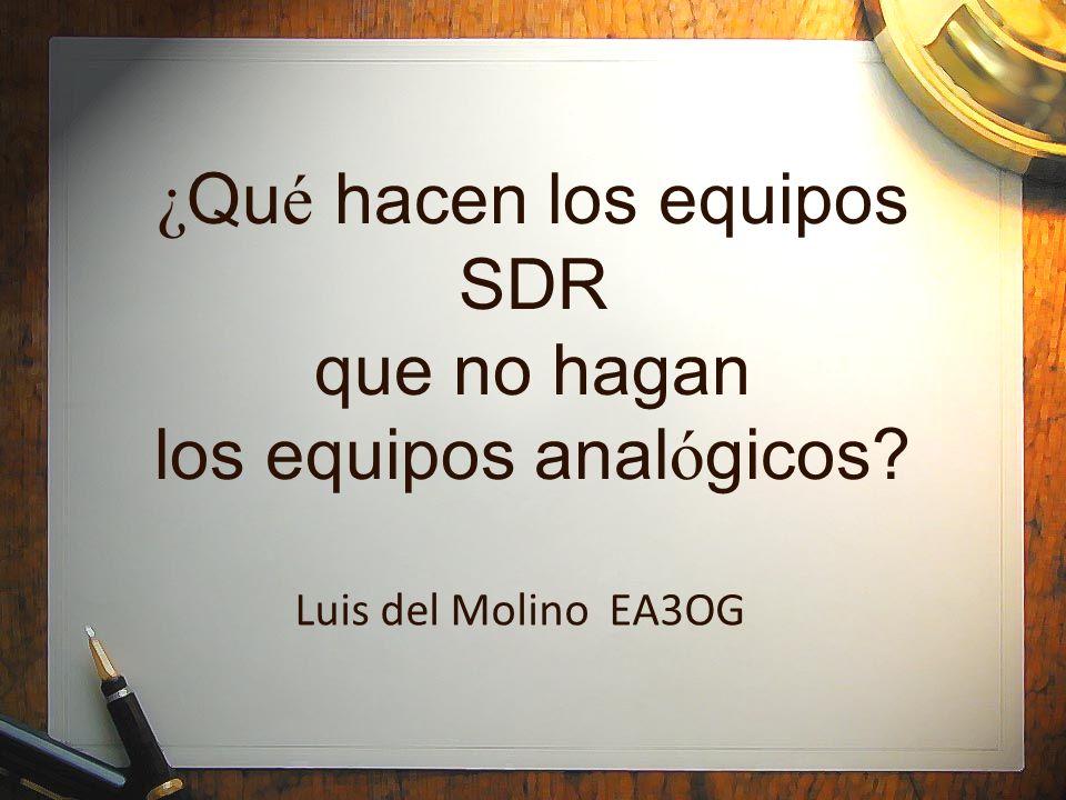 ¿ Qu é hacen los equipos SDR que no hagan los equipos anal ó gicos? Luis del Molino EA3OG